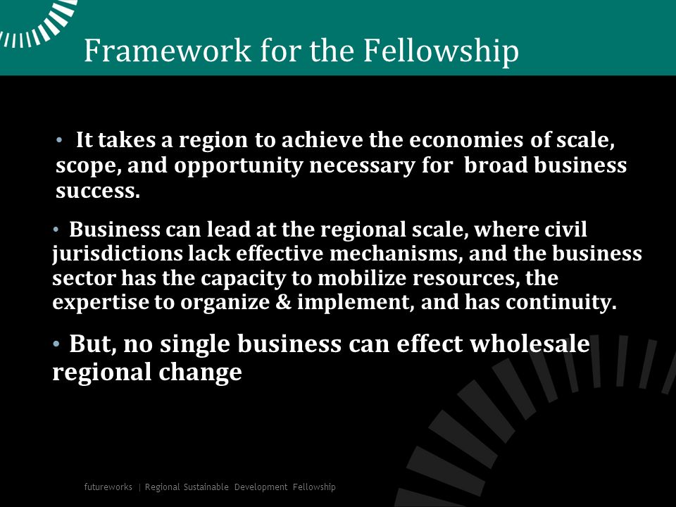Framework for the Fellowship It takes a region to achieve the economies of scale, scope, and opportunity necessary for broad business success. Busines