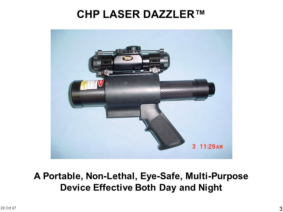 29 Oct 07 3 CHP LASER DAZZLER A Portable, Non-Lethal, Eye-Safe, Multi-Purpose Device Effective Both Day and Night