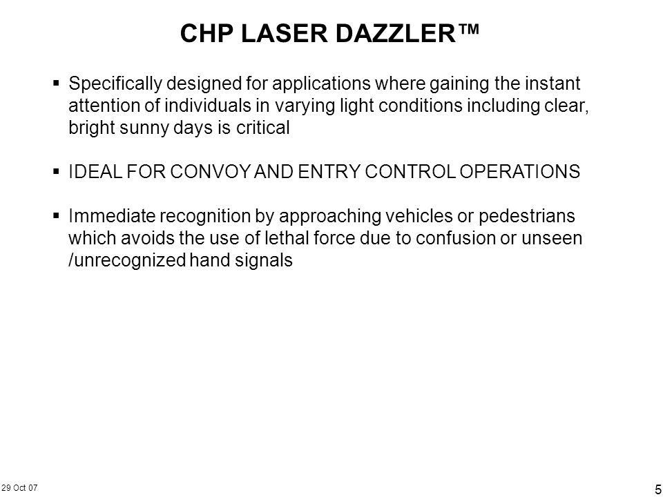 29 Oct 07 5 CHP LASER DAZZLER Specifically designed for applications where gaining the instant attention of individuals in varying light conditions in