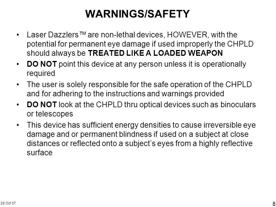 29 Oct 07 8 WARNINGS/SAFETY Laser Dazzlers are non-lethal devices, HOWEVER, with the potential for permanent eye damage if used improperly the CHPLD s