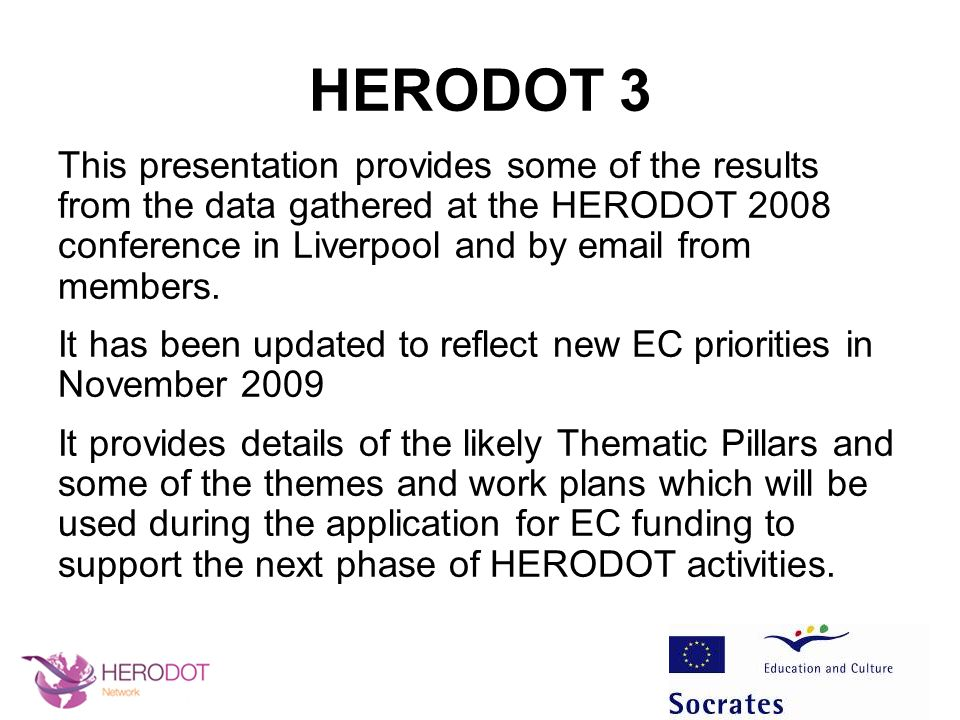 HERODOT 3: Information gathering Data obtained from completed questionnaires (n=51) submitted at the Liverpool conference and via email Three sets of round table discussions –Network Goals - Topics/themes –Projects - Workplan –Activities - Products
