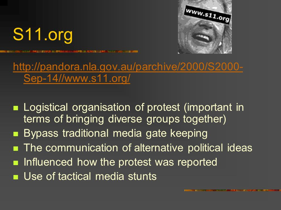 S11.org http://pandora.nla.gov.au/parchive/2000/S2000- Sep-14//www.s11.org/ Logistical organisation of protest (important in terms of bringing diverse groups together) Bypass traditional media gate keeping The communication of alternative political ideas Influenced how the protest was reported Use of tactical media stunts