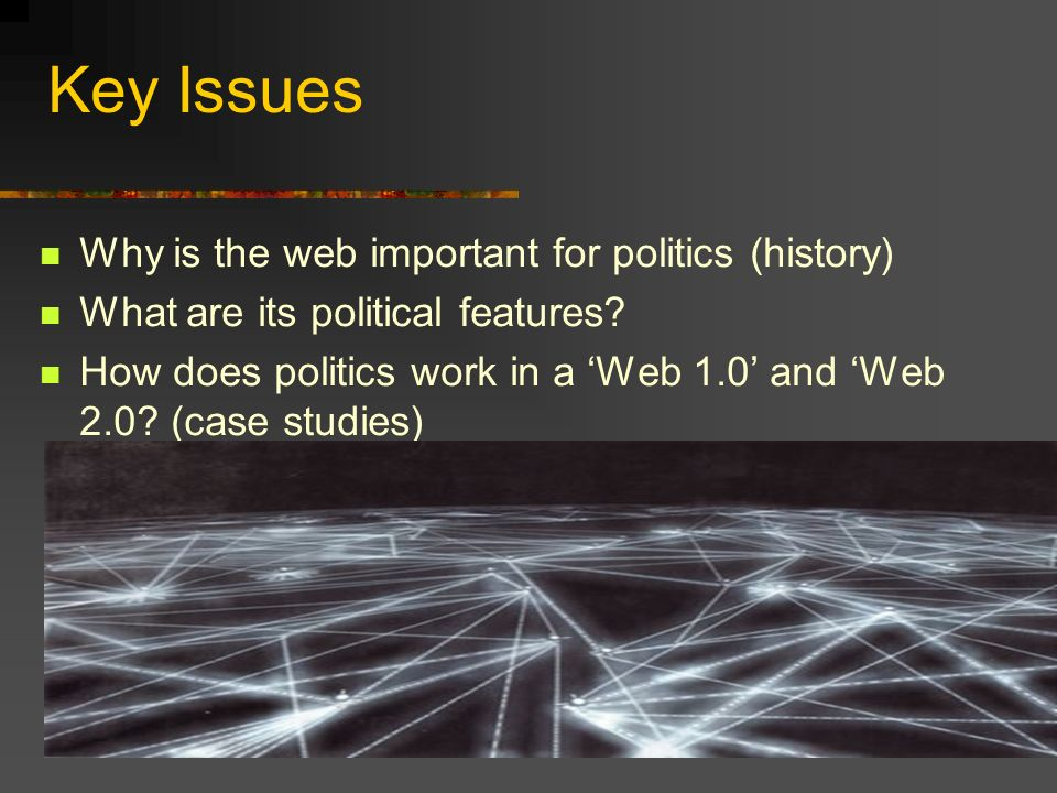 Key Issues Why is the web important for politics (history) What are its political features.