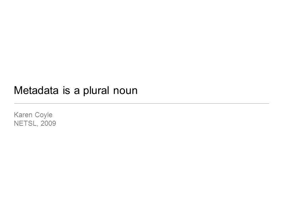 Metadata is a plural noun Karen Coyle NETSL, 2009