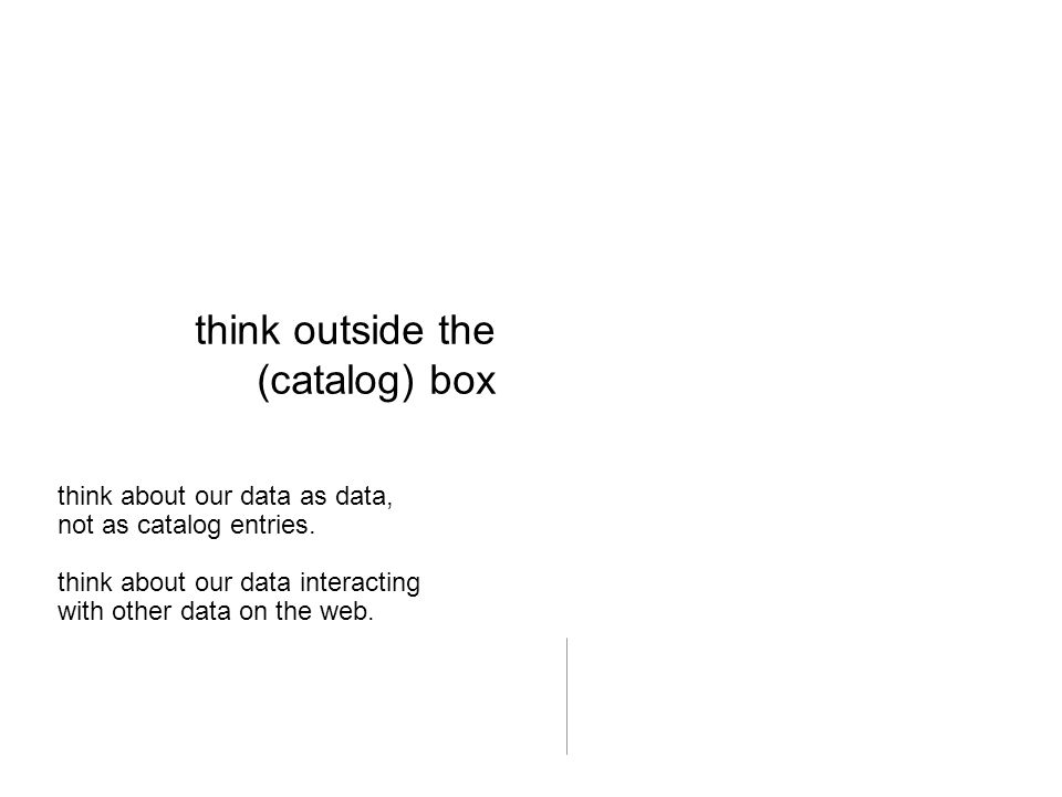 think outside the (catalog) box think about our data as data, not as catalog entries. think about our data interacting with other data on the web.