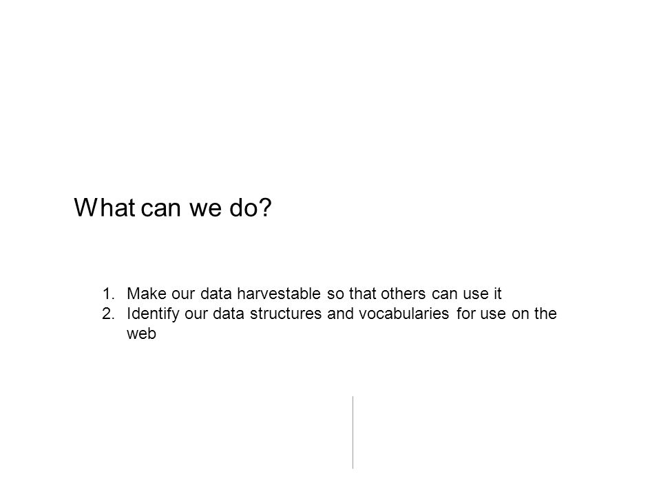 What can we do? 1.Make our data harvestable so that others can use it 2.Identify our data structures and vocabularies for use on the web