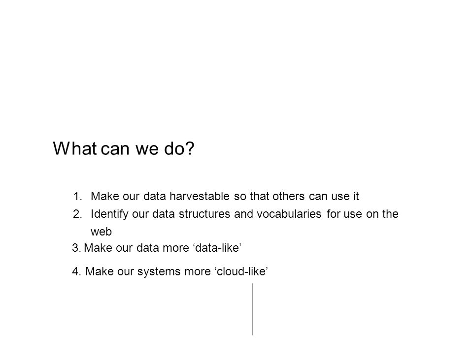 What can we do? 1.Make our data harvestable so that others can use it 2.Identify our data structures and vocabularies for use on the web 3.Make our da
