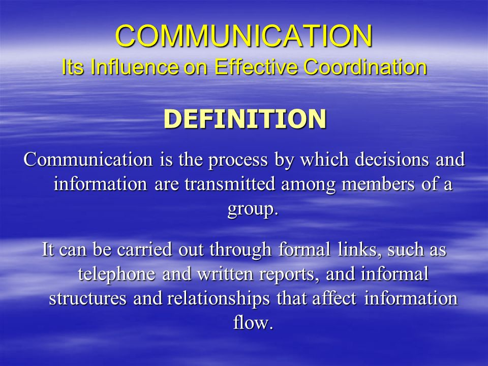 COMMUNICATION Its Influence on Effective Coordination Communication is the process by which decisions and information are transmitted among members of