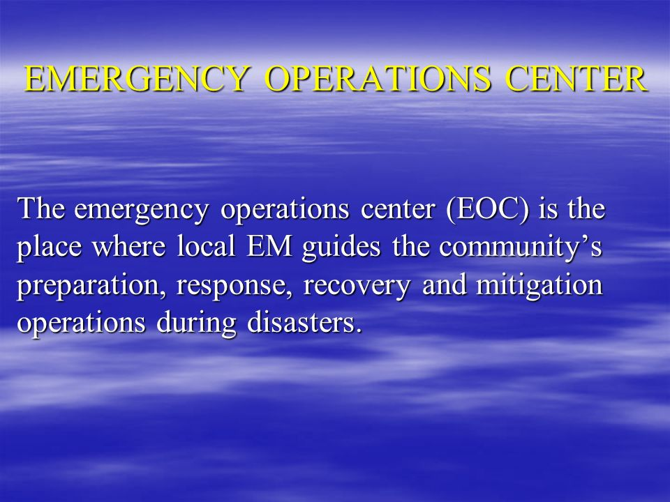 EMERGENCY OPERATIONS CENTER The emergency operations center (EOC) is the place where local EM guides the communitys preparation, response, recovery an