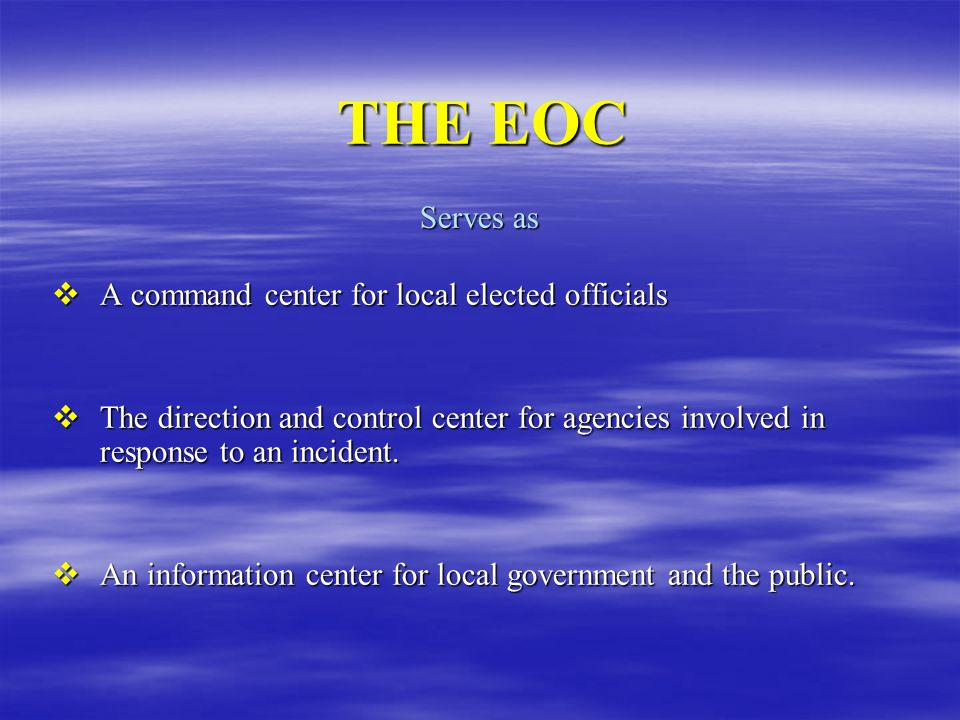 THE EOC Serves as A command center for local elected officials A command center for local elected officials The direction and control center for agenc