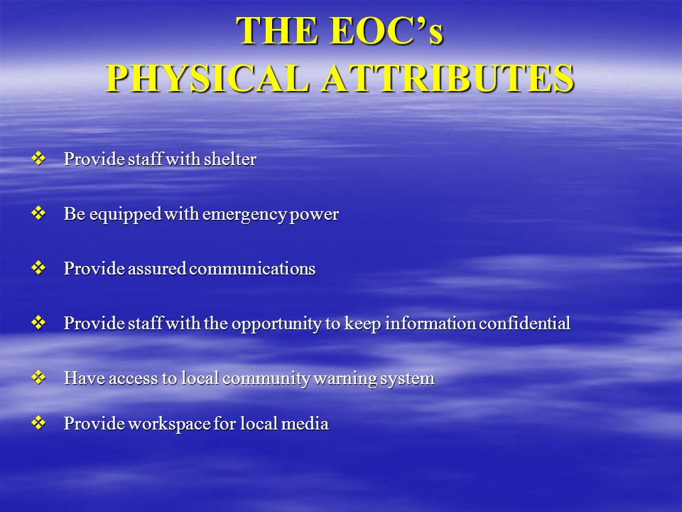 THE EOCs PHYSICAL ATTRIBUTES Provide staff with shelter Provide staff with shelter Be equipped with emergency power Be equipped with emergency power P