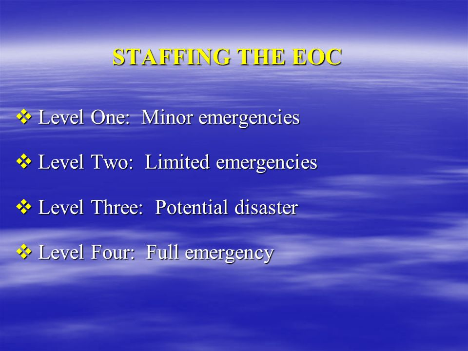STAFFING THE EOC Level One: Minor emergencies Level One: Minor emergencies Level Two: Limited emergencies Level Two: Limited emergencies Level Three: