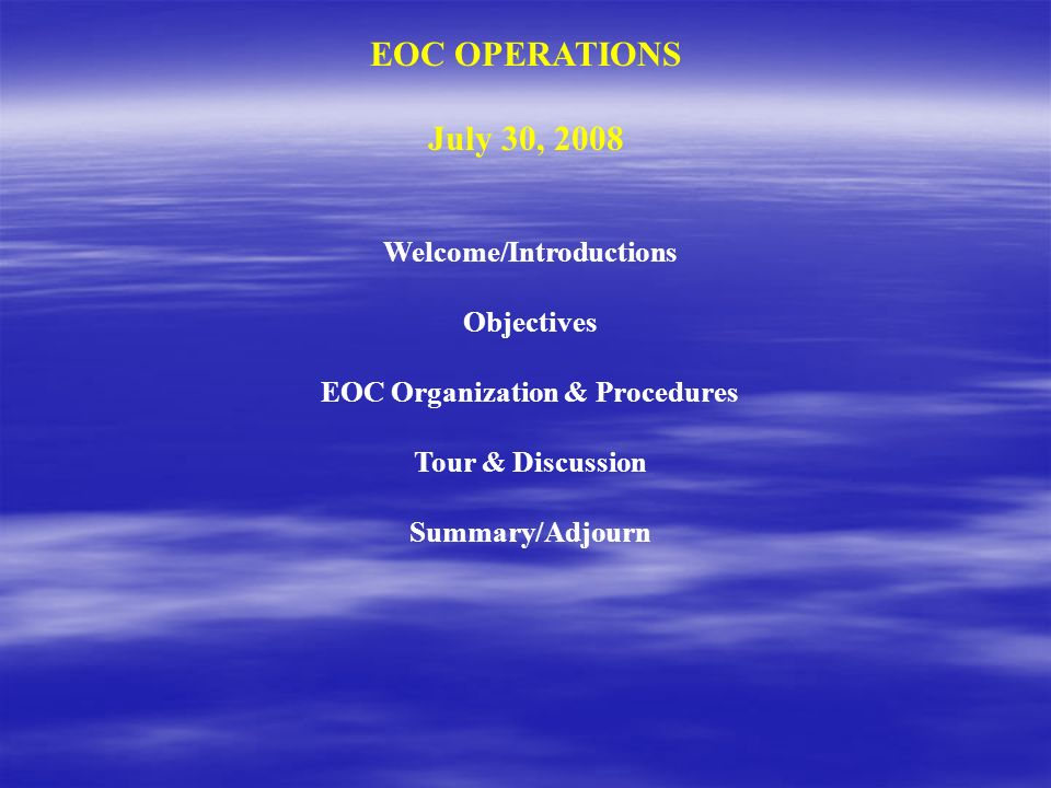 EOC OPERATIONS July 30, 2008 Welcome/Introductions Objectives EOC Organization & Procedures Tour & Discussion Summary/Adjourn