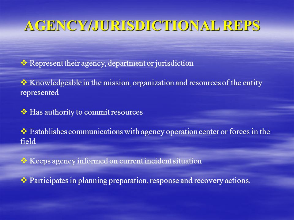 AGENCY/JURISDICTIONAL REPS Represent their agency, department or jurisdiction Knowledgeable in the mission, organization and resources of the entity r