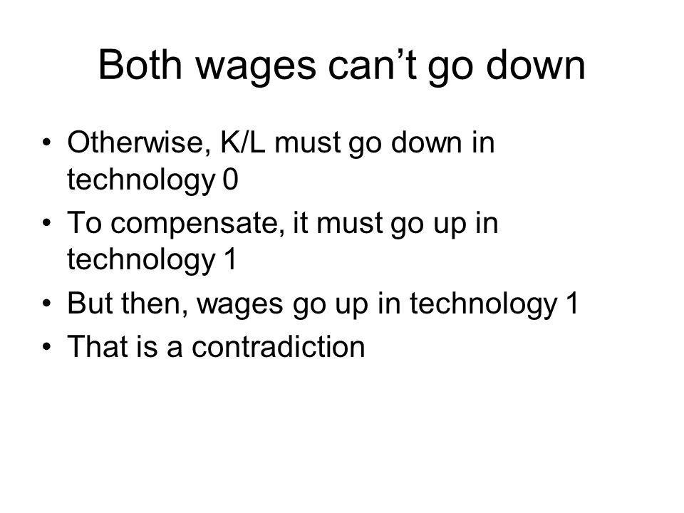 Both wages cant go down Otherwise, K/L must go down in technology 0 To compensate, it must go up in technology 1 But then, wages go up in technology 1
