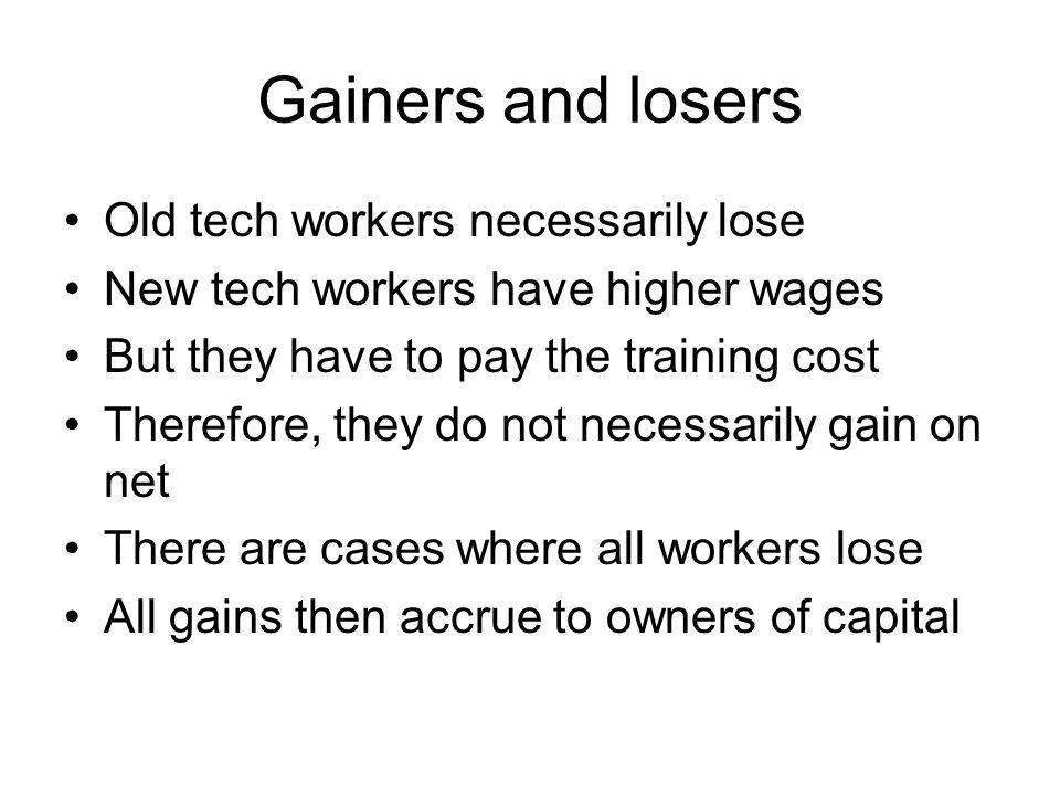 Gainers and losers Old tech workers necessarily lose New tech workers have higher wages But they have to pay the training cost Therefore, they do not