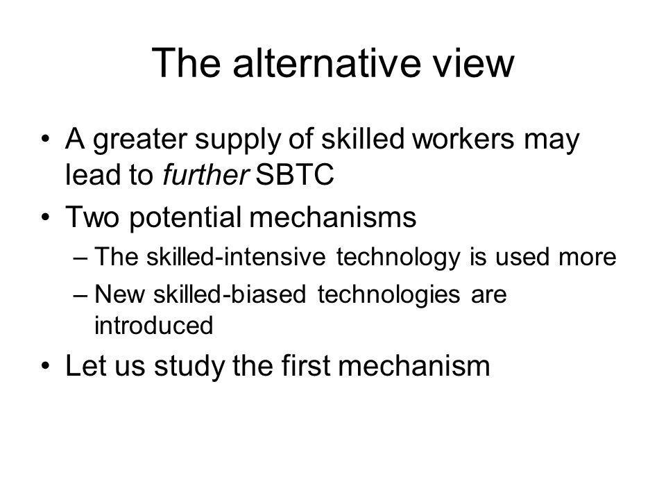 The alternative view A greater supply of skilled workers may lead to further SBTC Two potential mechanisms –The skilled-intensive technology is used m
