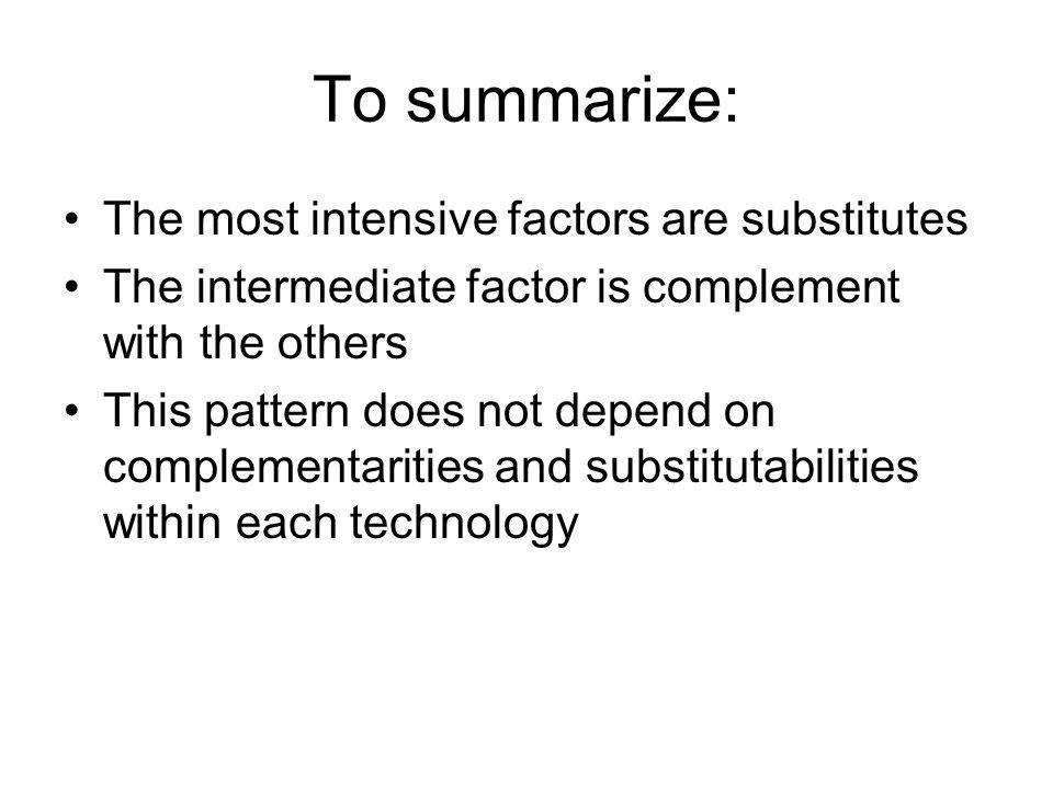 To summarize: The most intensive factors are substitutes The intermediate factor is complement with the others This pattern does not depend on complem