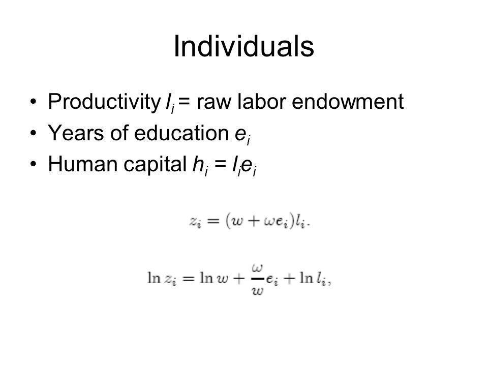 Individuals Productivity l i = raw labor endowment Years of education e i Human capital h i = l i e i