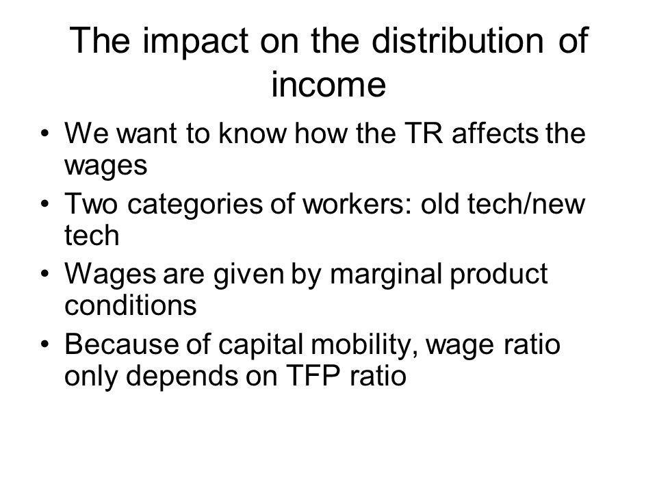 The impact on the distribution of income We want to know how the TR affects the wages Two categories of workers: old tech/new tech Wages are given by