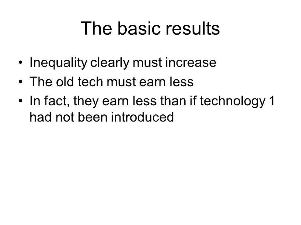 The basic results Inequality clearly must increase The old tech must earn less In fact, they earn less than if technology 1 had not been introduced
