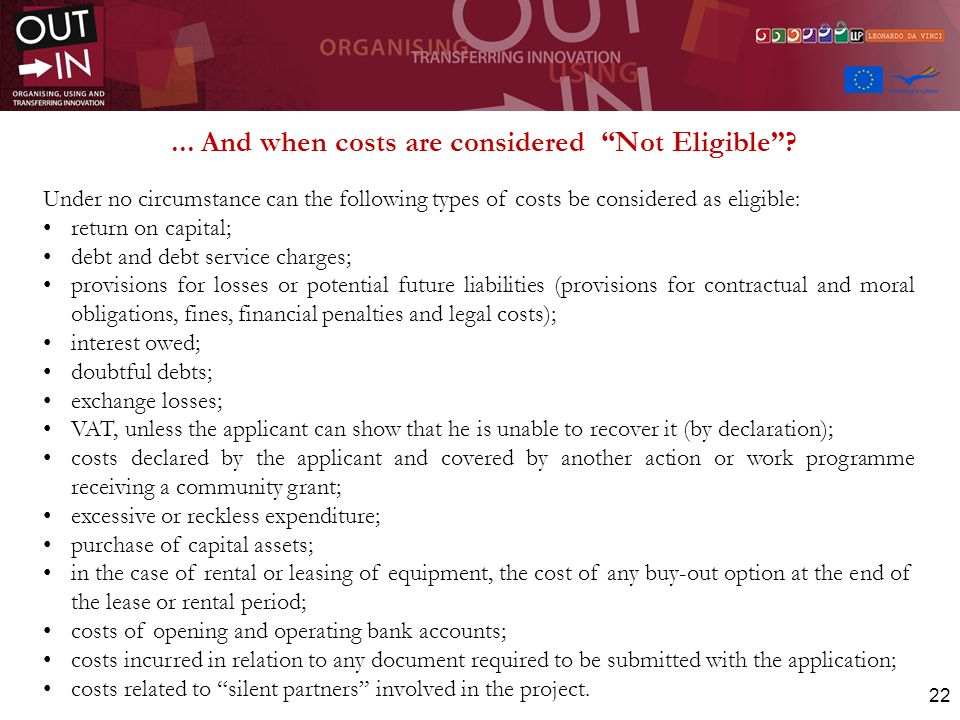 22... And when costs are considered Not Eligible? Under no circumstance can the following types of costs be considered as eligible: return on capital;