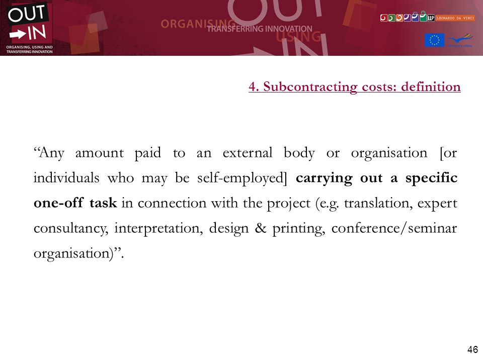 46 4. Subcontracting costs: definition Any amount paid to an external body or organisation [or individuals who may be self-employed] carrying out a sp