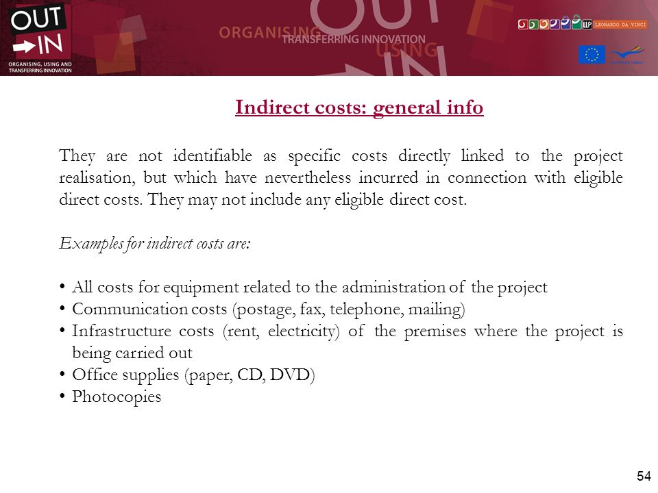 54 Indirect costs: general info They are not identifiable as specific costs directly linked to the project realisation, but which have nevertheless in