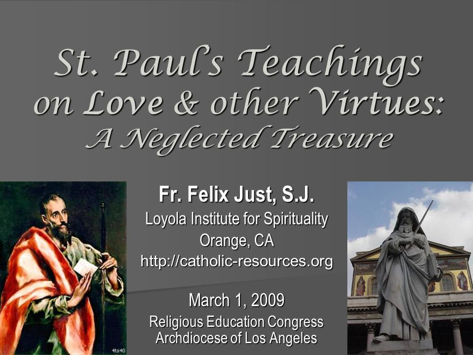 St. Pauls Teachings on Love & other Virtues: A Neglected Treasure Fr. Felix Just, S.J. Loyola Institute for Spirituality Orange, CA http://catholic-re