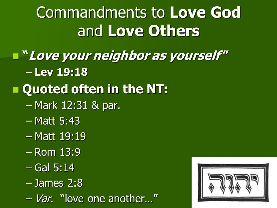 11 Commandments to Love God and Love Others Love your neighbor as yourselfLove your neighbor as yourself –Lev 19:18 Quoted often in the NT: Quoted oft