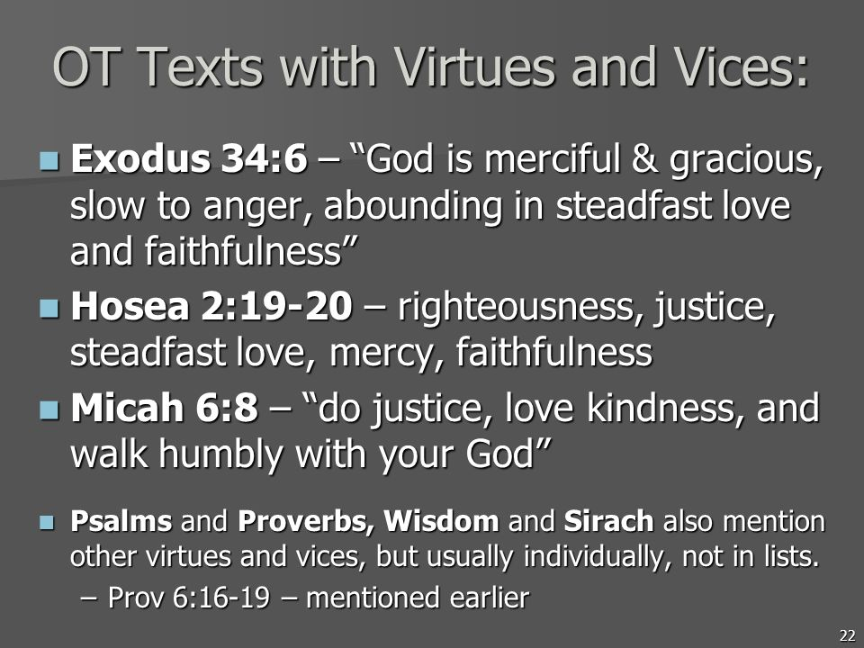 22 OT Texts with Virtues and Vices: Exodus 34:6 – God is merciful & gracious, slow to anger, abounding in steadfast love and faithfulness Exodus 34:6