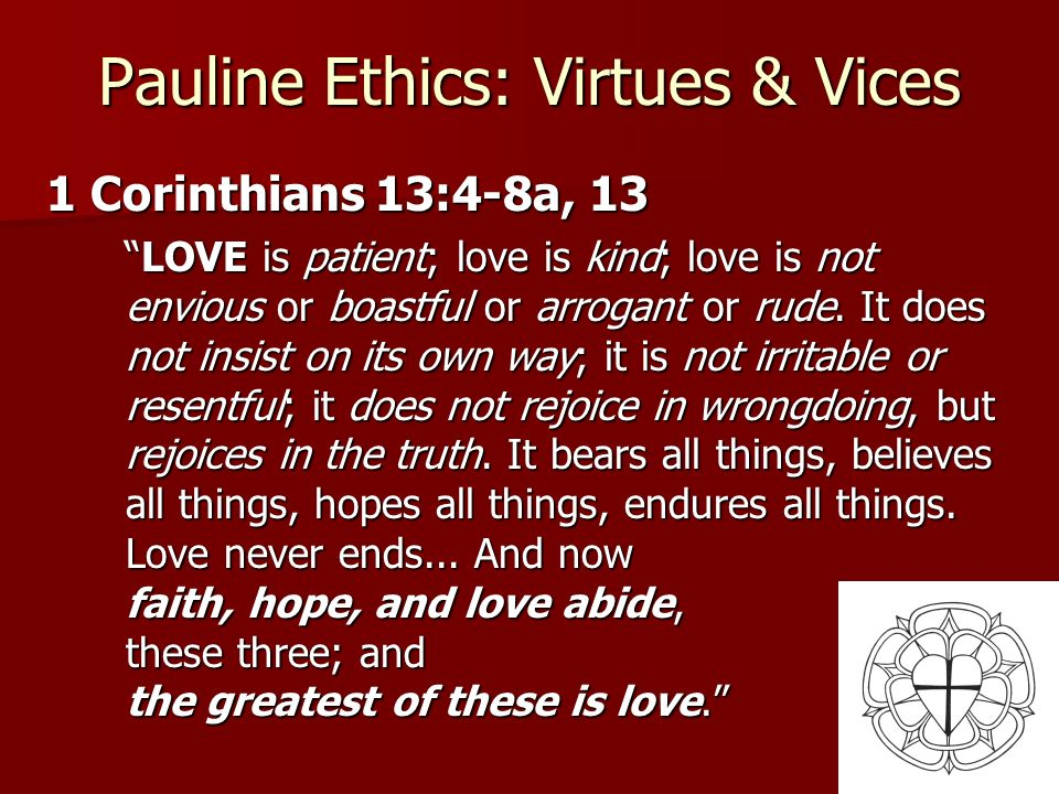 25 Pauline Ethics: Virtues & Vices 1 Corinthians 13:4-8a, 13 LOVE is patient; love is kind; love is not envious or boastful or arrogant or rude. It do