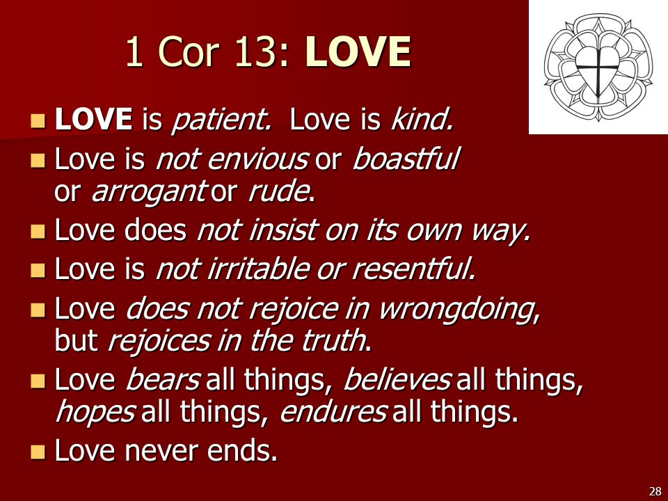 28 1 Cor 13: LOVE LOVE is patient. Love is kind. LOVE is patient. Love is kind. Love is not envious or boastful or arrogant or rude. Love is not envio