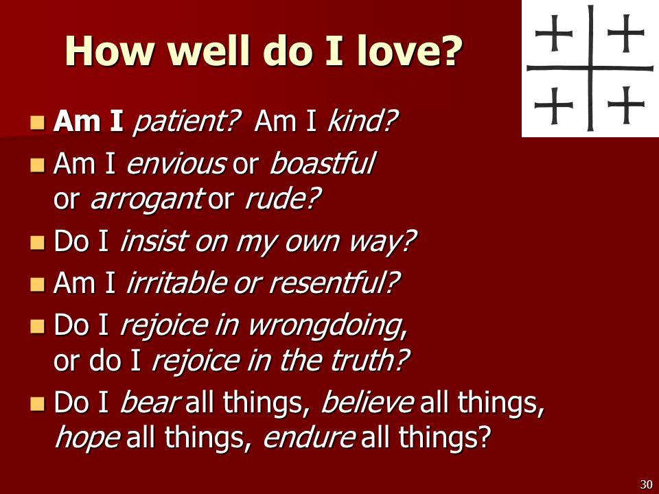 30 How well do I love? Am I patient? Am I kind? Am I patient? Am I kind? Am I envious or boastful or arrogant or rude? Am I envious or boastful or arr