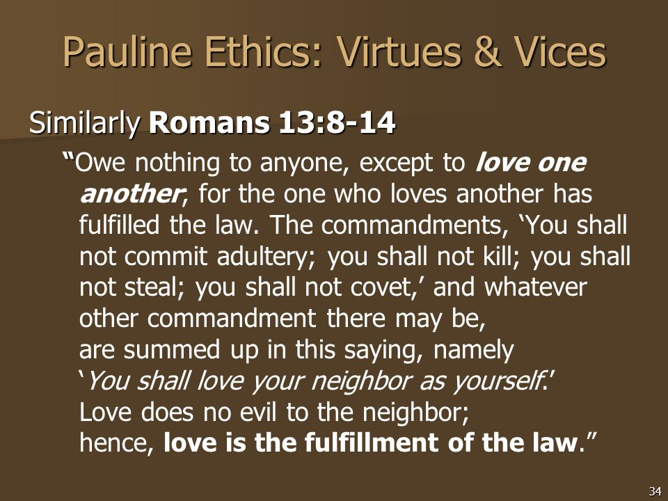34 Pauline Ethics: Virtues & Vices Similarly Romans 13:8-14 Owe nothing to anyone, except to love one another; for the one who loves another has fulfi