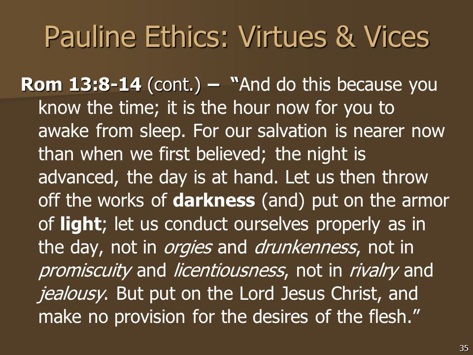 35 Pauline Ethics: Virtues & Vices Rom 13:8-14 (cont.) – Rom 13:8-14 (cont.) – And do this because you know the time; it is the hour now for you to aw