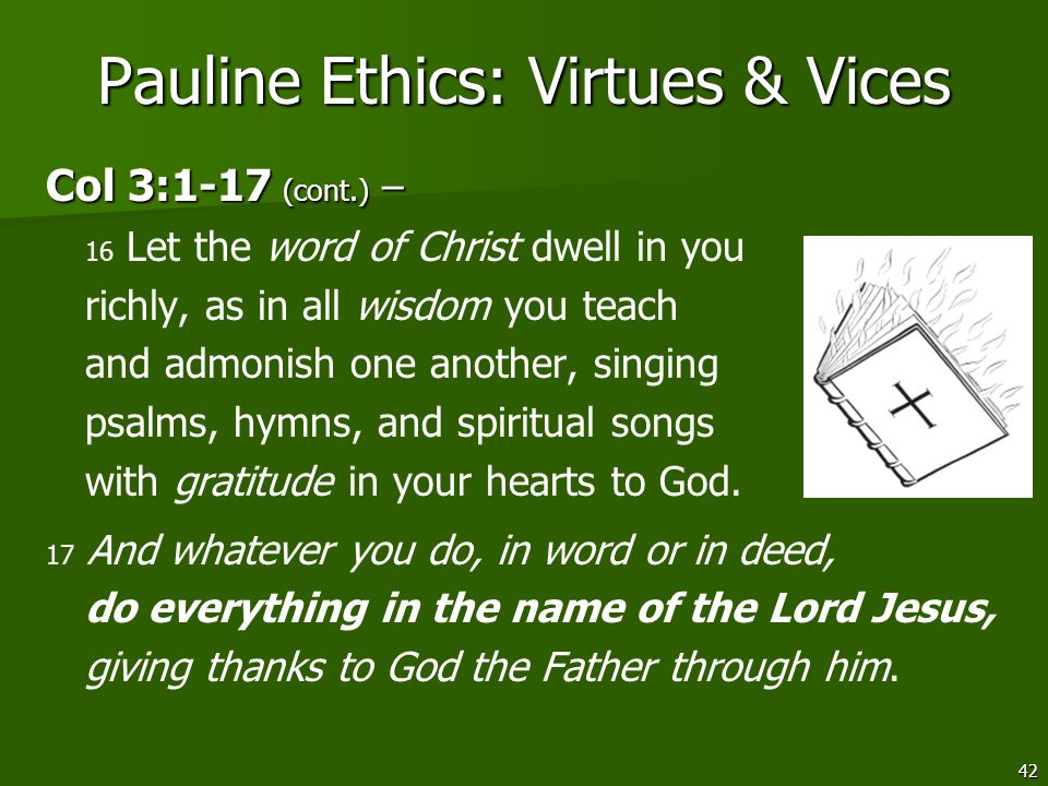 42 Pauline Ethics: Virtues & Vices Col 3:1-17 (cont.) – Col 3:1-17 (cont.) – 16 Let the word of Christ dwell in you richly, as in all wisdom you teach