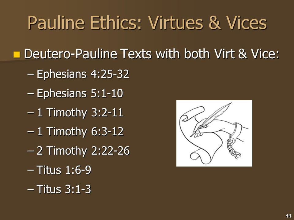 44 Pauline Ethics: Virtues & Vices Deutero-Pauline Texts with both Virt & Vice: Deutero-Pauline Texts with both Virt & Vice: –Ephesians 4:25-32 –Ephes