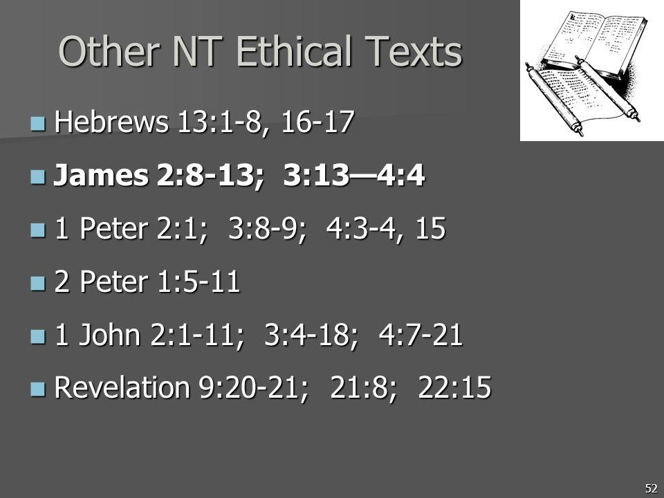 52 Other NT Ethical Texts Hebrews 13:1-8, 16-17 Hebrews 13:1-8, 16-17 James 2:8-13; 3:134:4 James 2:8-13; 3:134:4 1 Peter 2:1; 3:8-9; 4:3-4, 15 1 Pete