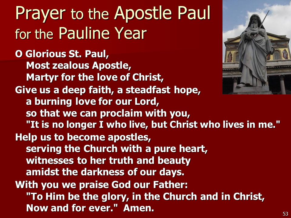 53 Prayer to the Apostle Paul for the Pauline Year O Glorious St. Paul, Most zealous Apostle, Martyr for the love of Christ, Give us a deep faith, a s