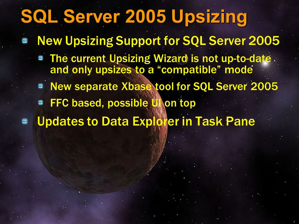 SQL Server 2005 Upsizing New Upsizing Support for SQL Server 2005 The current Upsizing Wizard is not up-to-date and only upsizes to a compatible mode