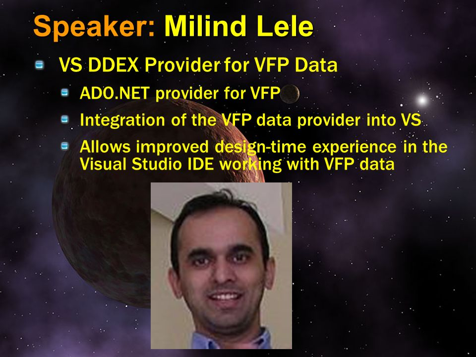 Speaker: Milind Lele VS DDEX Provider for VFP Data ADO.NET provider for VFP Integration of the VFP data provider into VS Allows improved design-time e