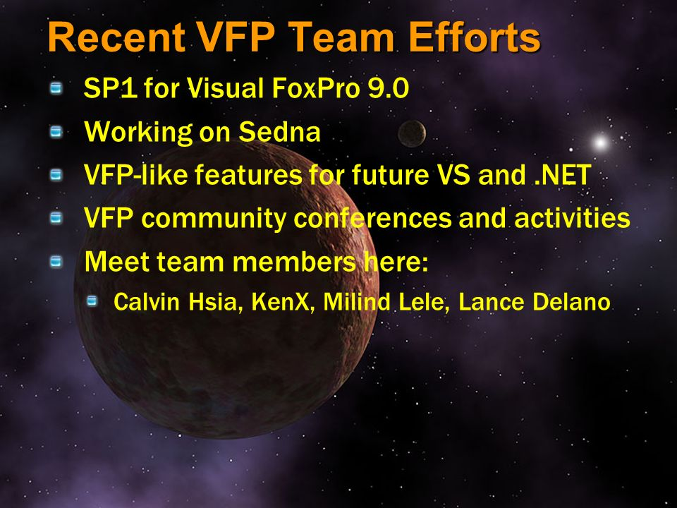 Recent VFP Team Efforts SP1 for Visual FoxPro 9.0 Working on Sedna VFP-like features for future VS and.NET VFP community conferences and activities Me