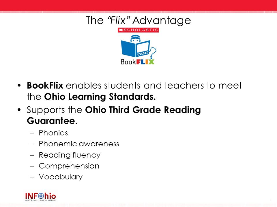 The Flix Advantage BookFlix enables students and teachers to meet the Ohio Learning Standards. Supports the Ohio Third Grade Reading Guarantee. –Phoni