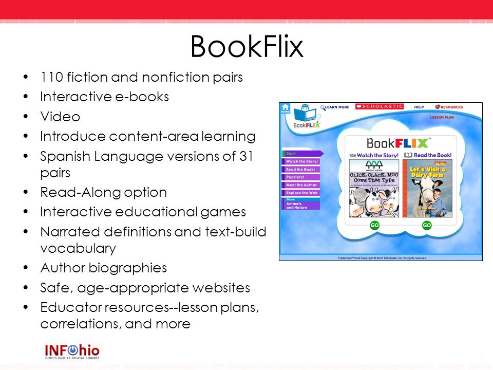 BookFlix 110 fiction and nonfiction pairs Interactive e-books Video Introduce content-area learning Spanish Language versions of 31 pairs Read-Along o