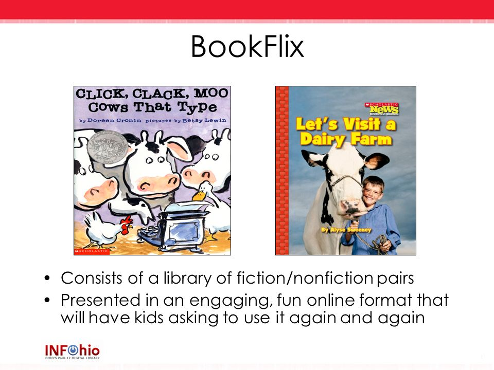BookFlix Consists of a library of fiction/nonfiction pairs Presented in an engaging, fun online format that will have kids asking to use it again and