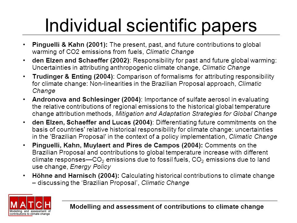 Individual scientific papers Pinguelli & Kahn (2001): The present, past, and future contributions to global warming of CO2 emissions from fuels, Climatic Change den Elzen and Schaeffer (2002): Responsibility for past and future global warming: Uncertainties in attributing anthropogenic climate change, Climatic Change Trudinger & Enting (2004): Comparison of formalisms for attributing responsibility for climate change: Non-linearities in the Brazilian Proposal approach, Climatic Change Andronova and Schlesinger (2004): Importance of sulfate aerosol in evaluating the relative contributions of regional emissions to the historical global temperature change attribution methods, Mitigation and Adaptation Strategies for Global Change den Elzen, Schaeffer and Lucas (2004): Differentiating future commitments on the basis of countries relative historical responsibility for climate change: uncertainties in the Brazilian Proposal in the context of a policy implementation, Climatic Change Pinguelli, Kahn, Muylaert and Pires de Campos (2004): Comments on the Brazilian Proposal and contributions to global temperature increase with different climate responsesCO 2 emissions due to fossil fuels, CO 2 emissions due to land use change, Energy Policy Höhne and Harnisch (2004): Calculating historical contributions to climate change – discussing the Brazilian Proposal, Climatic Change Modelling and assessment of contributions to climate change