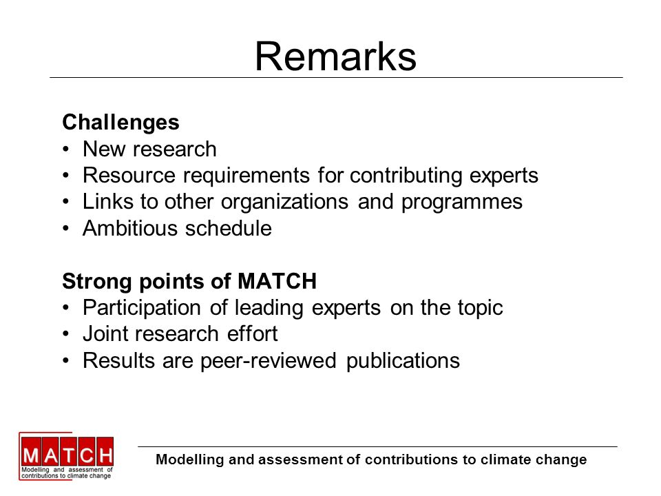 Remarks Challenges New research Resource requirements for contributing experts Links to other organizations and programmes Ambitious schedule Strong points of MATCH Participation of leading experts on the topic Joint research effort Results are peer-reviewed publications Modelling and assessment of contributions to climate change