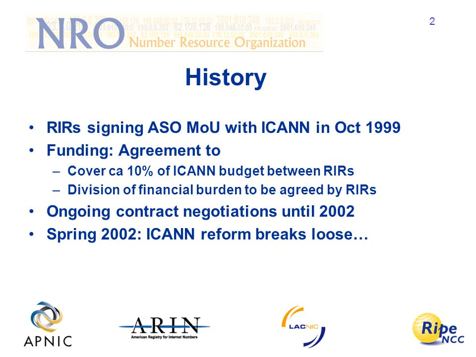 2 History RIRs signing ASO MoU with ICANN in Oct 1999 Funding: Agreement to –Cover ca 10% of ICANN budget between RIRs –Division of financial burden to be agreed by RIRs Ongoing contract negotiations until 2002 Spring 2002: ICANN reform breaks loose…