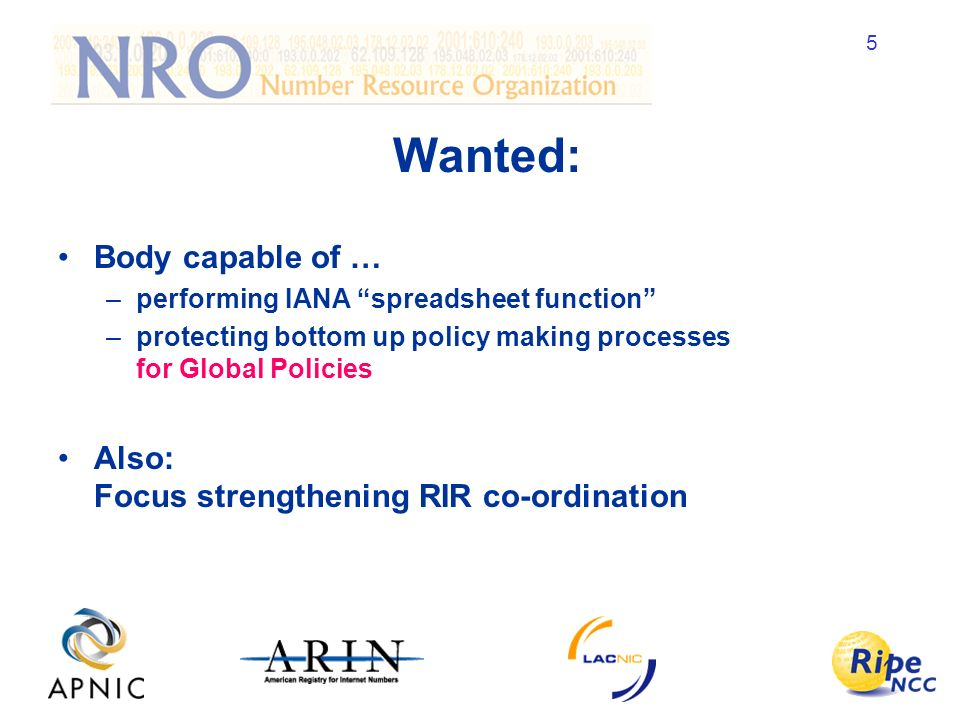 5 Wanted: Body capable of … –performing IANA spreadsheet function –protecting bottom up policy making processes for Global Policies Also: Focus strengthening RIR co-ordination